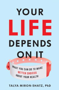 """Book cover for """"Your Life Depends on It: What You Can Do to Make Better Choices About Your Health"""", by Talya Miron-Shatz, PhD."""
